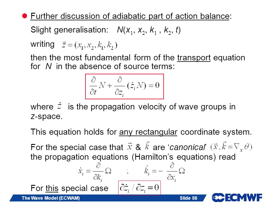 Slide 56The Wave Model (ECWAM) Further discussion of adiabatic part of action balance: Slight generalisation: N(x 1, x 2, k 1, k 2, t) writing then the most fundamental form of the transport equation for N in the absence of source terms: where is the propagation velocity of wave groups in z-space.