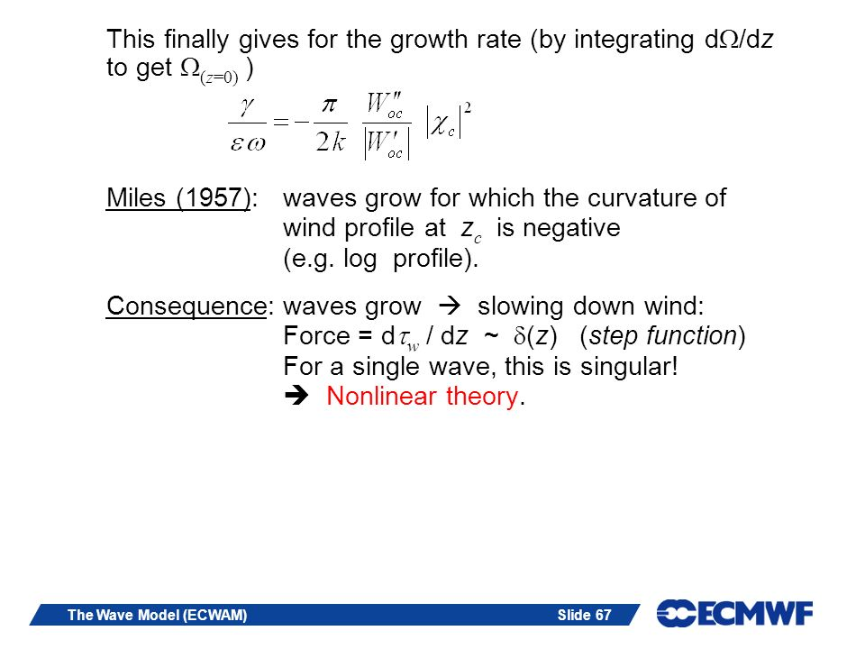 Slide 67The Wave Model (ECWAM) This finally gives for the growth rate (by integrating dW/dz to get W (z=0) ) Miles (1957): waves grow for which the curvature of wind profile at z c is negative (e.g.