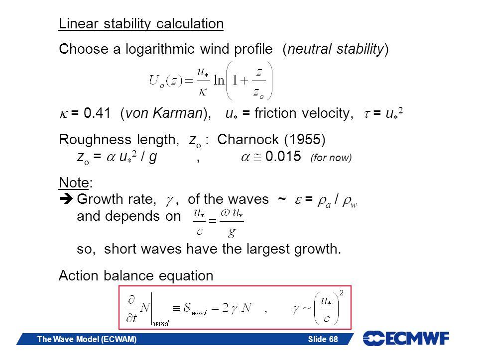 Slide 68The Wave Model (ECWAM) Linear stability calculation Choose a logarithmic wind profile (neutral stability) = 0.41 (von Karman), u * = friction