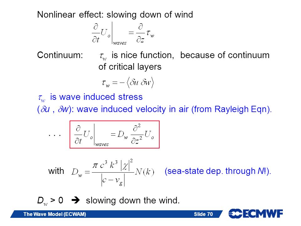 Slide 70The Wave Model (ECWAM) Nonlinear effect: slowing down of wind Continuum: w is nice function, because of continuum of critical layers w is wave induced stress ( u, w): wave induced velocity in air (from Rayleigh Eqn)....