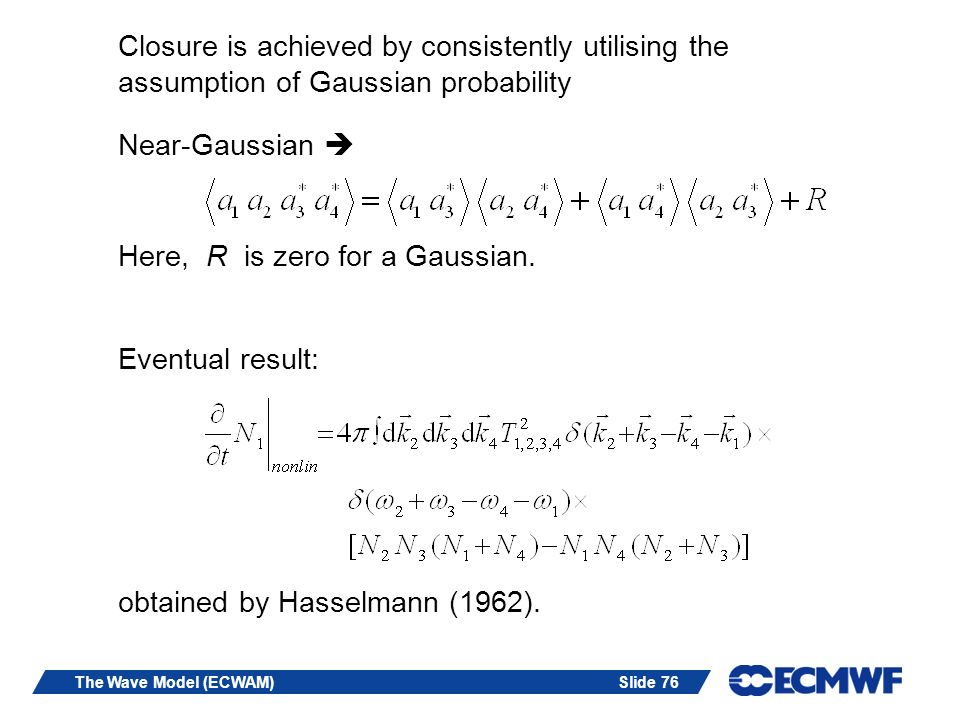 Slide 76The Wave Model (ECWAM) Closure is achieved by consistently utilising the assumption of Gaussian probability Near-Gaussian Here, R is zero for a Gaussian.