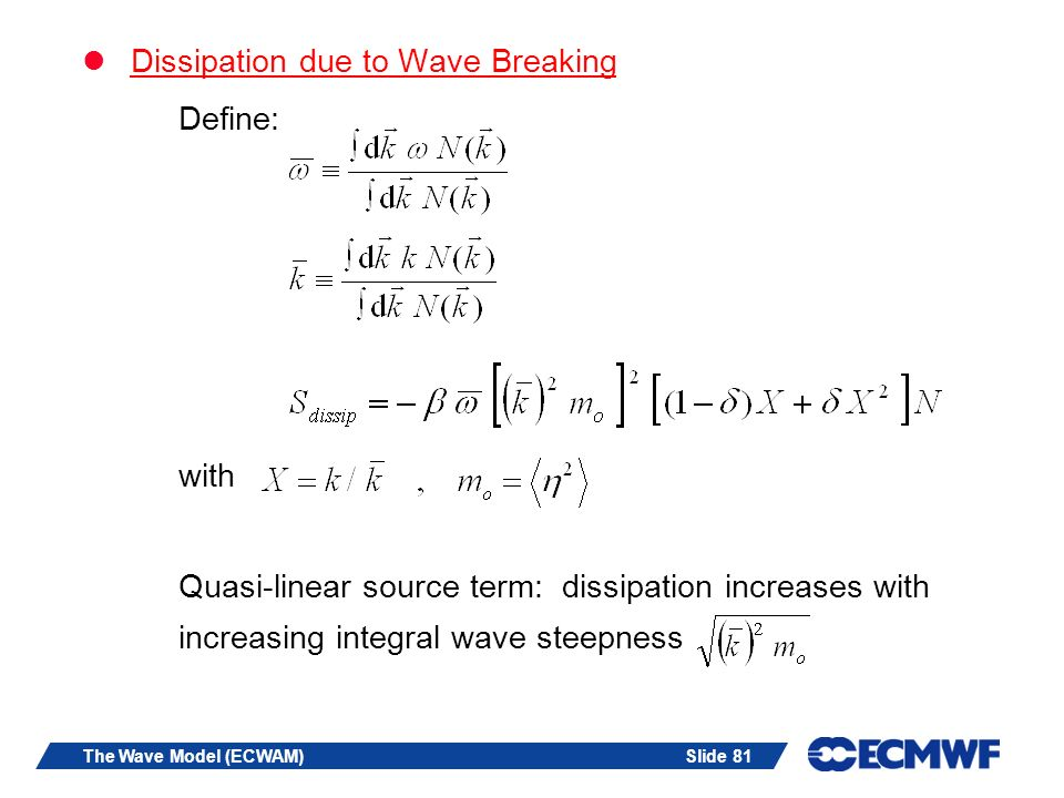 Slide 81The Wave Model (ECWAM) Dissipation due to Wave Breaking Define: with Quasi-linear source term: dissipation increases with increasing integral