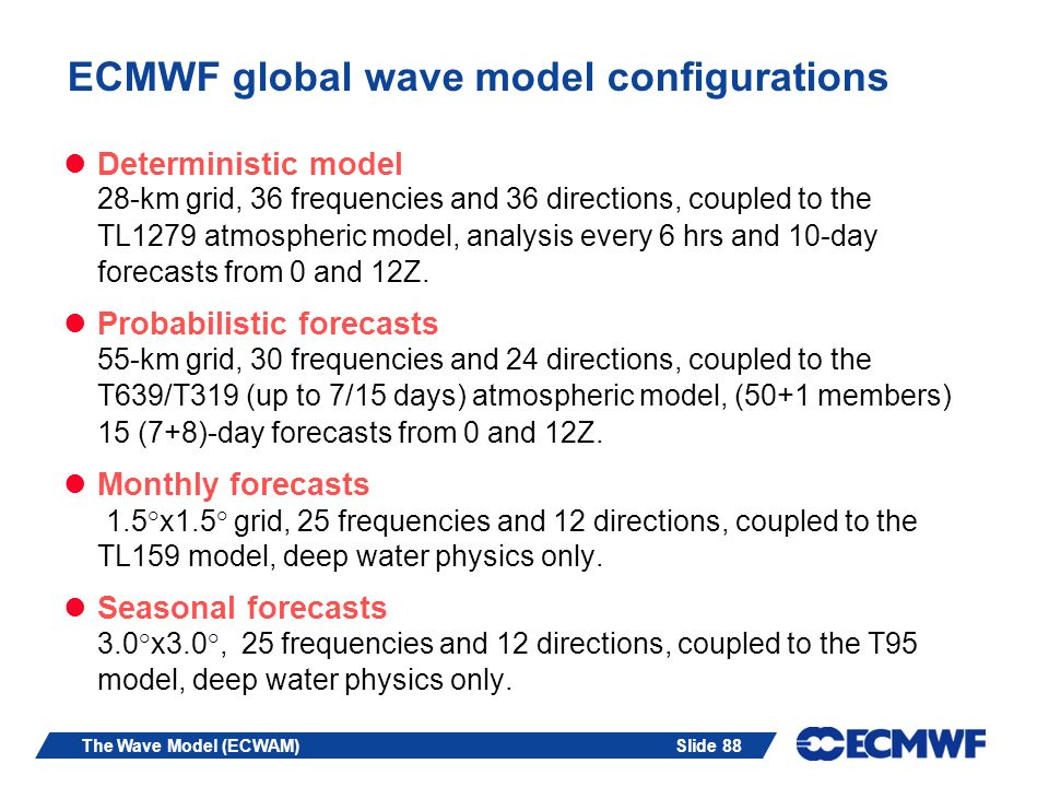 Slide 88The Wave Model (ECWAM) ECMWF global wave model configurations Deterministic model 28-km grid, 36 frequencies and 36 directions, coupled to the
