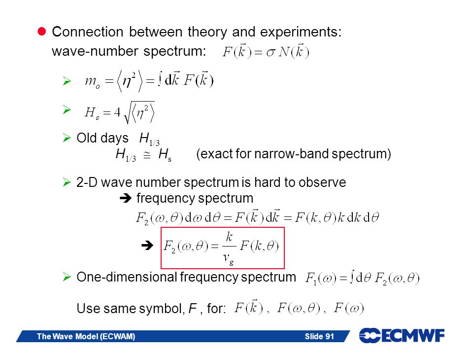 Slide 91The Wave Model (ECWAM) Connection between theory and experiments: wave-number spectrum: Old days H 1/3 H 1/3 H s (exact for narrow-band spectrum) 2-D wave number spectrum is hard to observe frequency spectrum One-dimensional frequency spectrum Use same symbol, F, for:
