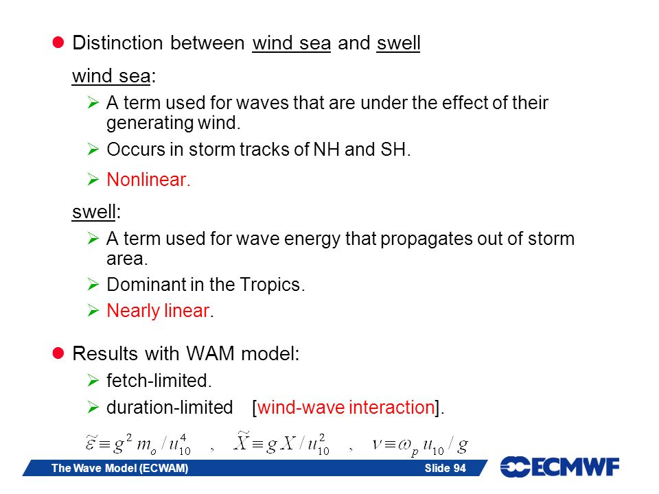 Slide 94The Wave Model (ECWAM) Distinction between wind sea and swell wind sea: A term used for waves that are under the effect of their generating wind.