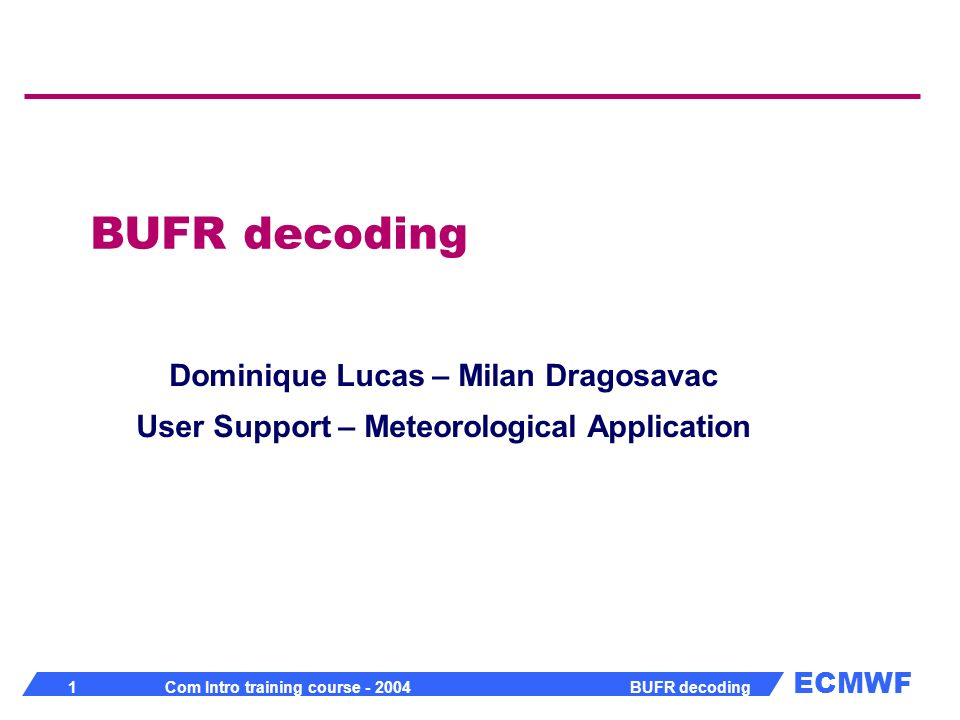 ECMWF 22 Com Intro training course - 2004 BUFR decoding BUFR decoding To access character strings from cvals array index = values(1)/1000 string = cvals(index) value(1) = index * 1000 + length To access i-th element in multi subset message from values array index = i +(nsub-1) * kelem