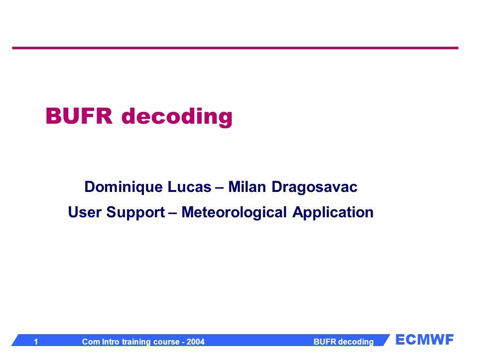 ECMWF 2 Com Intro training course - 2004 BUFR decoding Content BUFR data format BUFR software BUFR tool Practical example