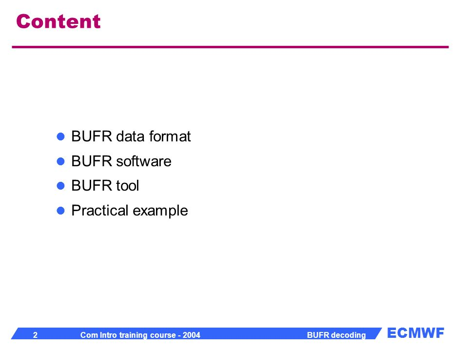 ECMWF 23 Com Intro training course - 2004 BUFR decoding BUFR Tables BUFR Edition 3 naming convention Bwwwxxxyyzz, Cwwwxxxyyzz, Dwwwxxxyyzz B- Bufr table B C- Bufr table C code and flag tables D- Bufr table D www- Originating subcentre xxx- Originating centre yy- Version number of master table used zz- Version number of local table used