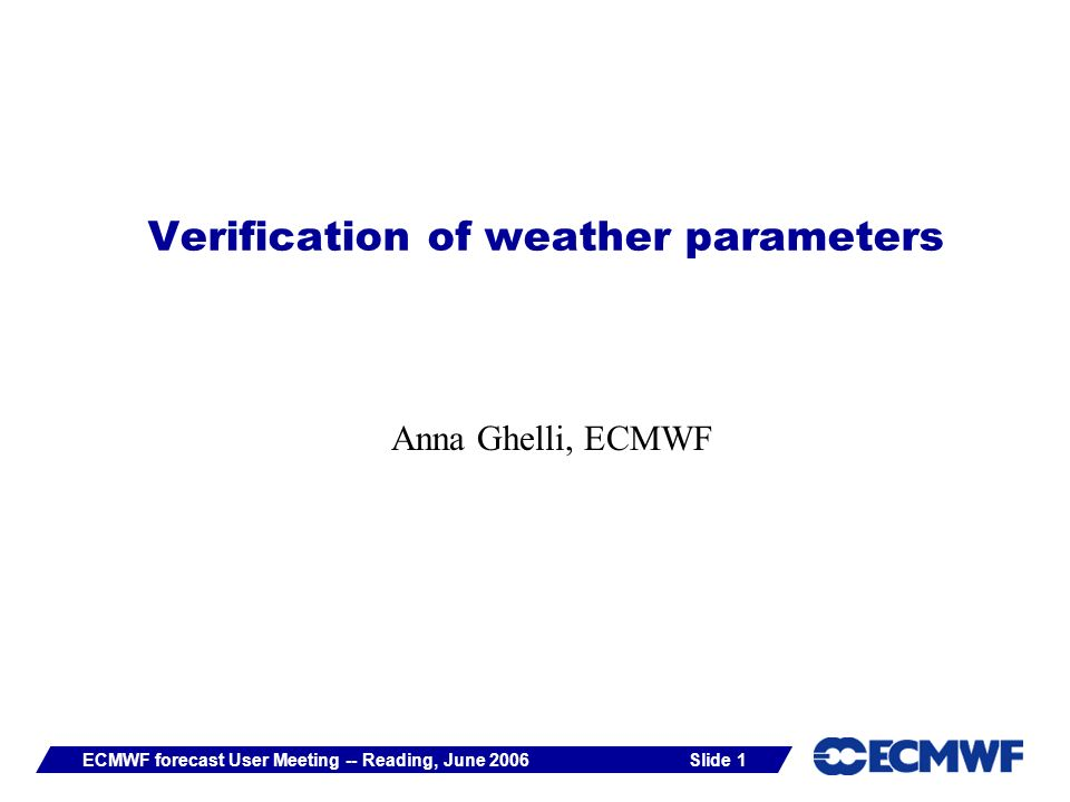 Slide 1ECMWF forecast User Meeting -- Reading, June 2006 Verification of weather parameters Anna Ghelli, ECMWF