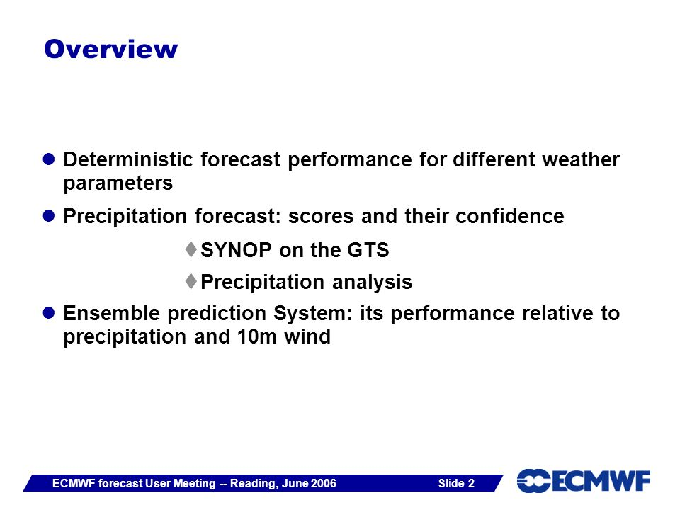 Slide 2ECMWF forecast User Meeting -- Reading, June 2006 Overview Deterministic forecast performance for different weather parameters Precipitation forecast: scores and their confidence SYNOP on the GTS Precipitation analysis Ensemble prediction System: its performance relative to precipitation and 10m wind