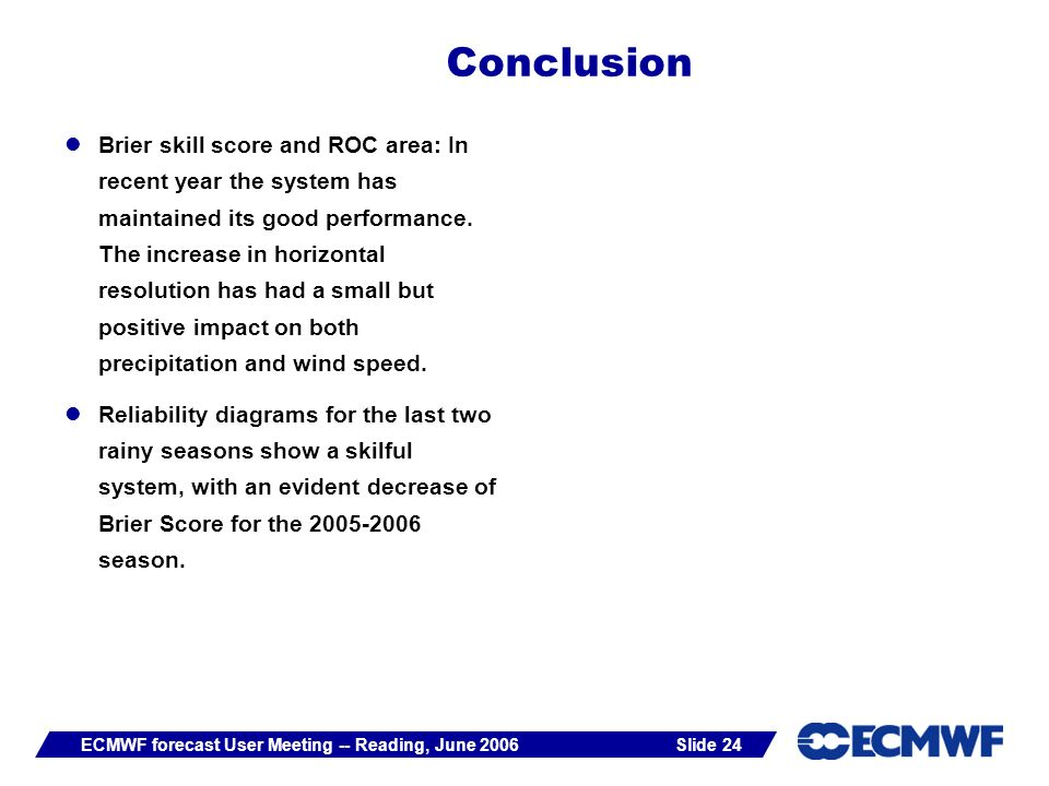 Slide 24ECMWF forecast User Meeting -- Reading, June 2006 Brier skill score and ROC area: In recent year the system has maintained its good performance.