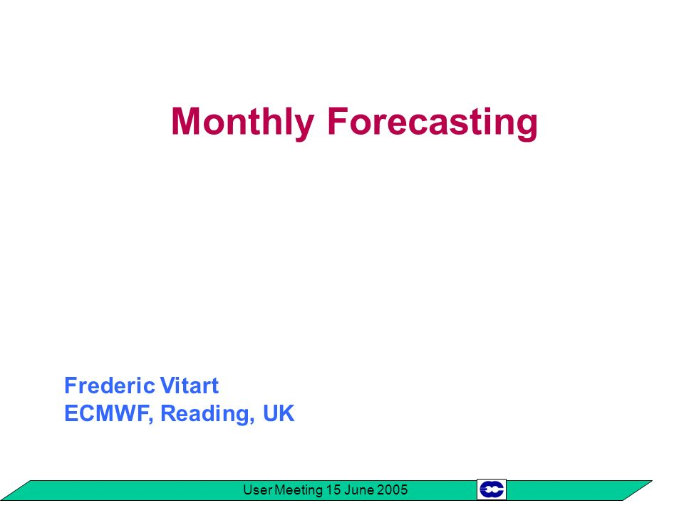 User Meeting 15 June 2005 Monthly Forecasting System Real-time forecast: Coupled ocean-atmosphere integrations: a 51-member ensemble is integrated for 32 days every Thursday.