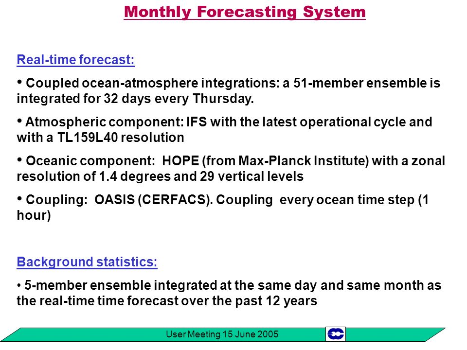 User Meeting 15 June 2005 Future developments (2) -Archiving of probabilities: 1) Probability of weekly mean precipitation and temperature anomalies to be above or below a threshold 2) Terciles, quintiles, 10% and 90% distributions of weekly mean precipitation and temperature relative to the model climatology.