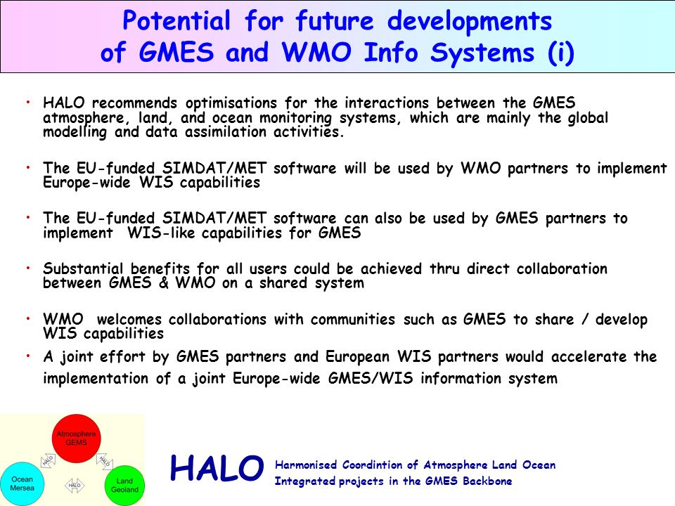 HALO Harmonised Coordintion of Atmosphere Land Ocean Integrated projects in the GMES Backbone Potential for future developments of GMES and WMO Info Systems (i) HALO recommends optimisations for the interactions between the GMES atmosphere, land, and ocean monitoring systems, which are mainly the global modelling and data assimilation activities.
