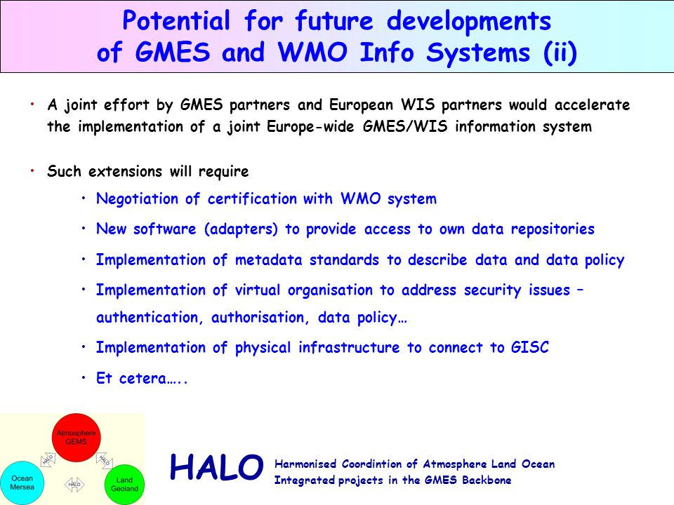 HALO Harmonised Coordintion of Atmosphere Land Ocean Integrated projects in the GMES Backbone Potential for future developments of GMES and WMO Info Systems (ii) A joint effort by GMES partners and European WIS partners would accelerate the implementation of a joint Europe-wide GMES/WIS information system Such extensions will require Negotiation of certification with WMO system New software (adapters) to provide access to own data repositories Implementation of metadata standards to describe data and data policy Implementation of virtual organisation to address security issues – authentication, authorisation, data policy… Implementation of physical infrastructure to connect to GISC Et cetera…..