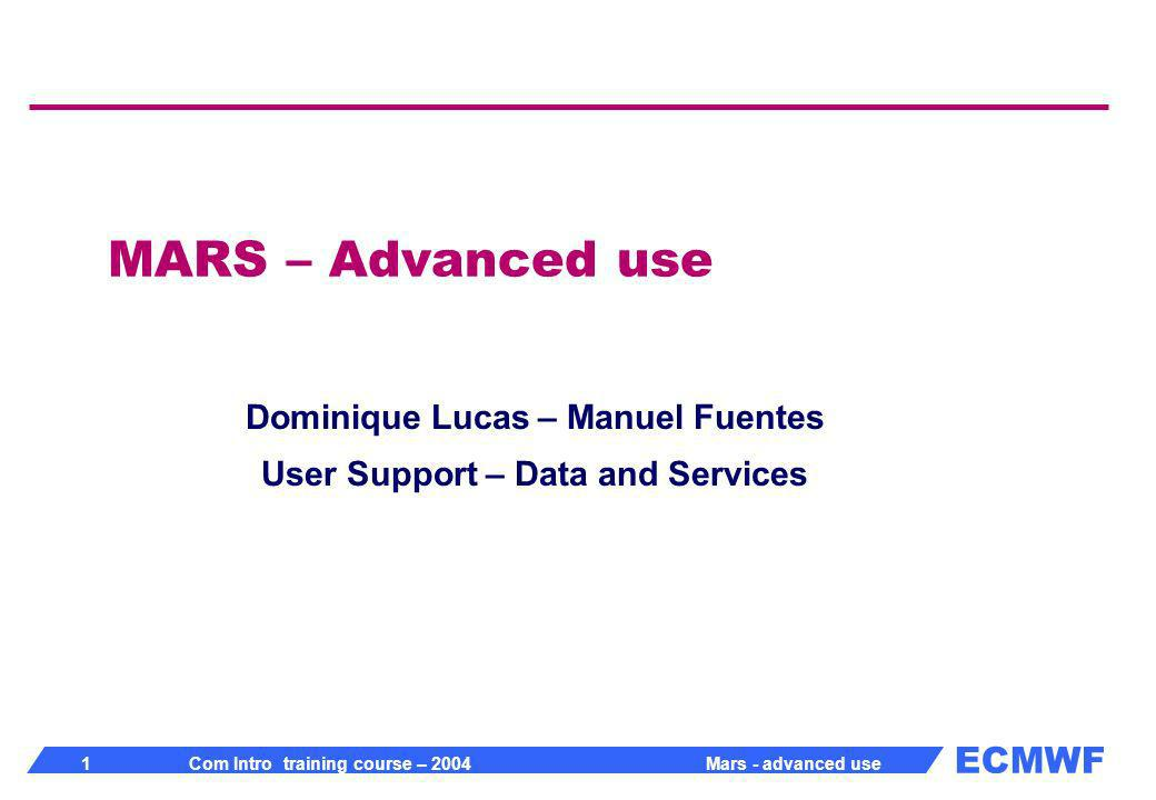 ECMWF 12 Com Intro training course – 2004 Mars - advanced use Multiple requests More than one request in a single call to MARS Append to target retrieve, date= 20010101, time= 12, type= an, target= analysis retrieve, date= 20000101, time= 12, type= an, target= analysis