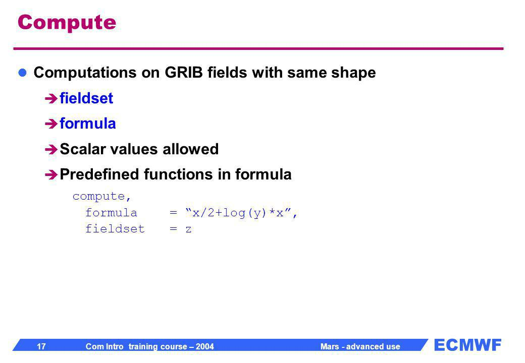 ECMWF 17 Com Intro training course – 2004 Mars - advanced use Compute Computations on GRIB fields with same shape fieldset formula Scalar values allowed Predefined functions in formula compute, formula= x/2+log(y)*x, fieldset= z