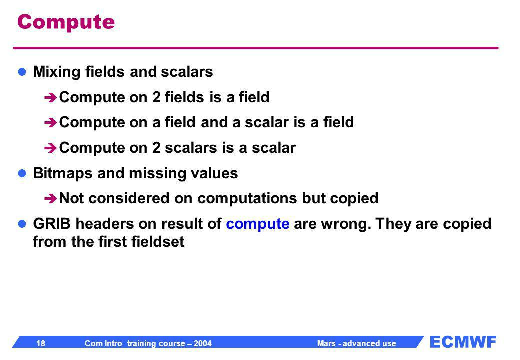 ECMWF 18 Com Intro training course – 2004 Mars - advanced use Compute Mixing fields and scalars Compute on 2 fields is a field Compute on a field and a scalar is a field Compute on 2 scalars is a scalar Bitmaps and missing values Not considered on computations but copied GRIB headers on result of compute are wrong.
