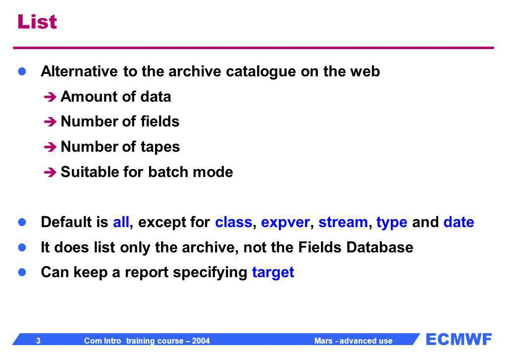 ECMWF 3 Com Intro training course – 2004 Mars - advanced use List Alternative to the archive catalogue on the web Amount of data Number of fields Number of tapes Suitable for batch mode Default is all, except for class, expver, stream, type and date It does list only the archive, not the Fields Database Can keep a report specifying target