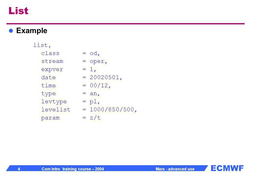ECMWF 5 Com Intro training course – 2004 Mars - advanced use List Output class = od cost = 12 fields, 6.0236 Mbytes online expver = 1 file[0] = marsa:/marsodoper:/1/an/20020501/pl/126649:/20020512.125422 id = 126649 levtype = pl stream = oper type = an date file length levelist offset param time 2002-05-01 0 526350 1000 84740812 129.128 00:00:00 2002-05-01 0 526350 1000 85267162 130.128 00:00:00 2002-05-01 0 526350 850 95246140 129.128 00:00:00 2002-05-01 0 526350 850 95772490 130.128 00:00:00 2002-05-01 0 526350 500 105751468 129.128 00:00:00 2002-05-01 0 526350 500 106277818 130.128 00:00:00 2002-05-01 0 526350 1000 305352700 129.128 12:00:00 2002-05-01 0 526350 1000 305879050 130.128 12:00:00 2002-05-01 0 526350 850 315858028 129.128 12:00:00 2002-05-01 0 526350 850 316384378 130.128 12:00:00 2002-05-01 0 526350 500 326363356 129.128 12:00:00 2002-05-01 0 526350 500 326889706 130.128 12:00:00 Grand Total: ============ Entries : 12 Total : 6,316,200 (6.0236 Mbytes)