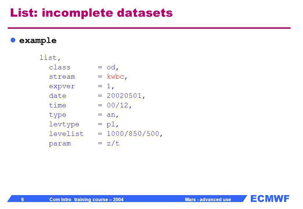 ECMWF 17 Com Intro training course – 2004 Mars - advanced use Compute Computations on GRIB fields with same shape fieldset formula Scalar values allowed Predefined functions in formula compute, formula= x/2+log(y)*x, fieldset= z