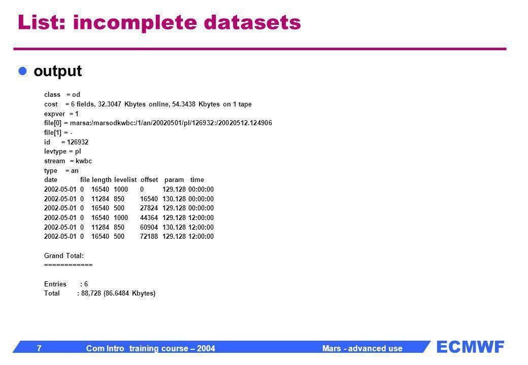 ECMWF 8 Com Intro training course – 2004 Mars - advanced use Retrieve incomplete datasets expect retrieve, class= od, stream= kwbc, expver= 1, date= 20020501, time= 00/12, type= an, levtype= pl, levelist= 1000/850/500, expect= 6, param= z/t
