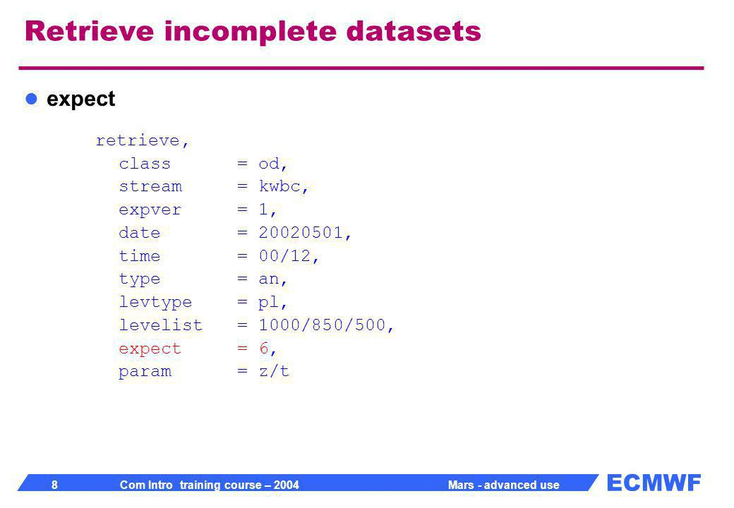 ECMWF 19 Com Intro training course – 2004 Mars - advanced use Compute: example retrieve, class= od, expver= 1, stream= oper, type= analysis, date= -10, param= u, grid= 2.5/2.5, fieldset= u retrieve, param= v, fieldset= v Compute, formula= sqrt(u*u + v*v), fieldset= speed Write, fieldset= speed target= windspeed