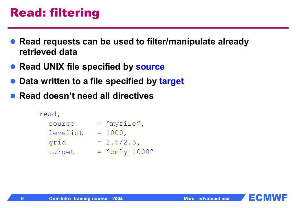 ECMWF 10 Com Intro training course – 2004 Mars - advanced use Filtering Retrieve fails if desired data is not present in source retrieve, class= od, stream= oper, expver= 1, date= 20010101, time= 12, type= an, levtype= pl, levelist= 1000, param= z/t, source= myfile, target= only_1000