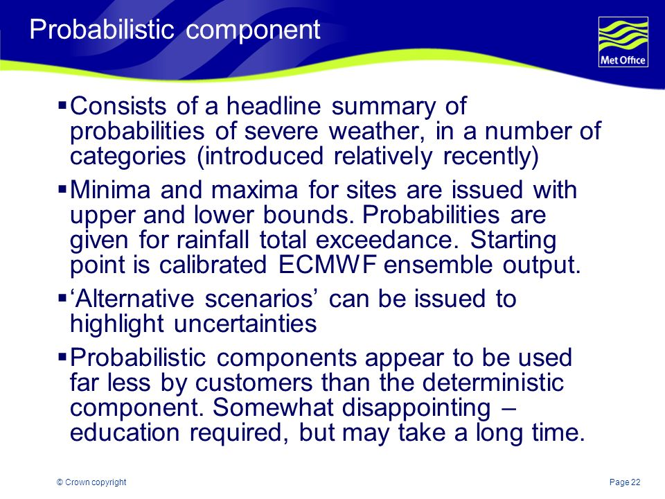 Page 22© Crown copyright Probabilistic component Consists of a headline summary of probabilities of severe weather, in a number of categories (introdu