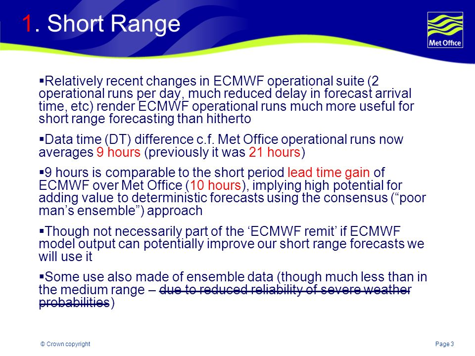 Page 3© Crown copyright 1. Short Range Relatively recent changes in ECMWF operational suite (2 operational runs per day, much reduced delay in forecas
