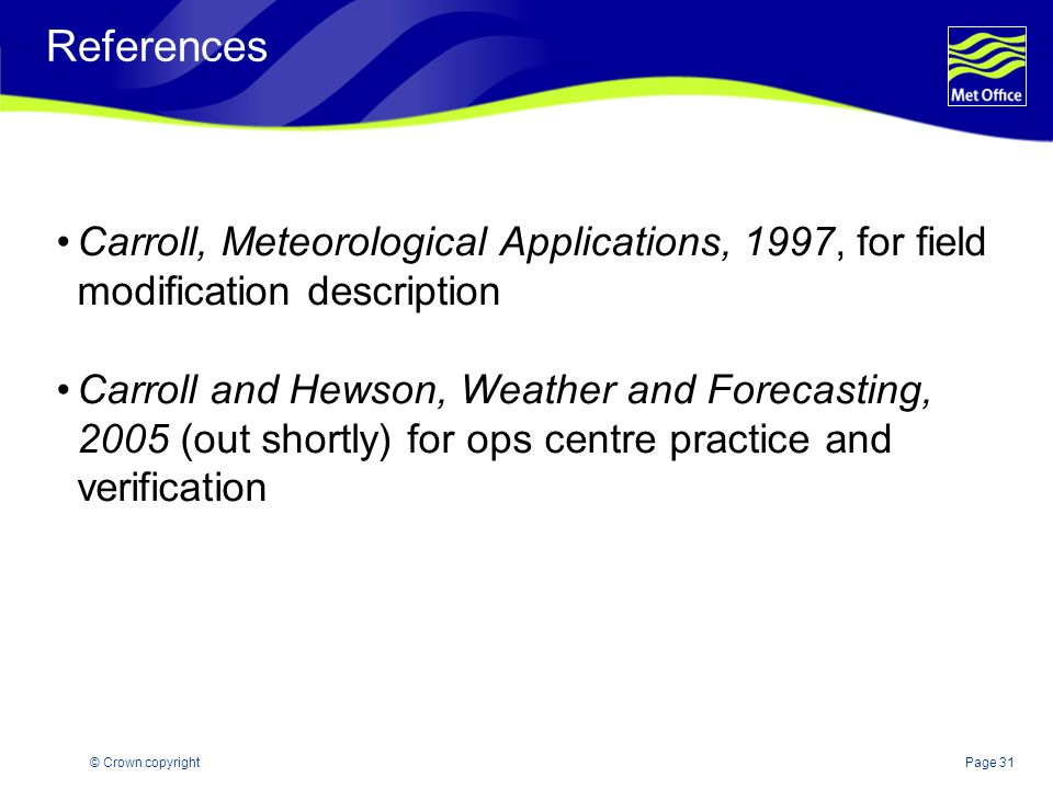Page 31© Crown copyright References Carroll, Meteorological Applications, 1997, for field modification description Carroll and Hewson, Weather and For