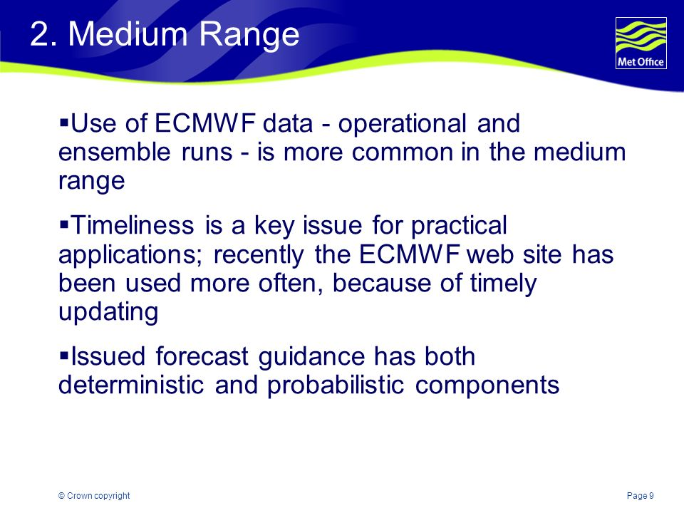 Page 9© Crown copyright 2. Medium Range Use of ECMWF data - operational and ensemble runs - is more common in the medium range Timeliness is a key iss