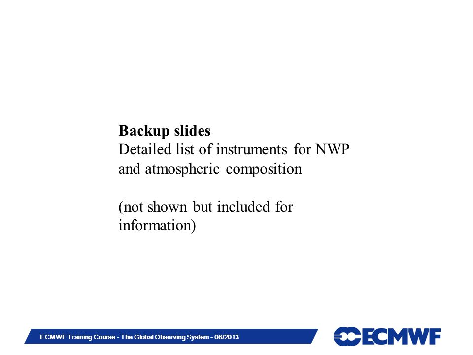 Slide 31 ECMWF Training Course - The Global Observing System - 06/2013 Backup slides Detailed list of instruments for NWP and atmospheric composition