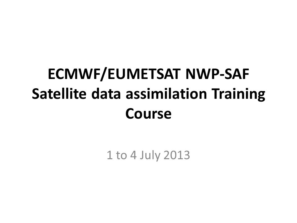 ECMWF/EUMETSAT NWP-SAF Satellite data assimilation Training Course 1 to 4 July 2013