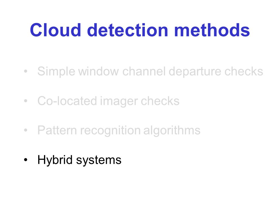 Cloud detection methods Simple window channel departure checks Co-located imager checks Pattern recognition algorithms Hybrid systems