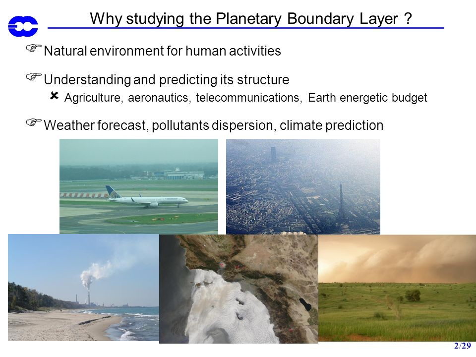 2/29 Why studying the Planetary Boundary Layer ? Natural environment for human activities Understanding and predicting its structure Agriculture, aero