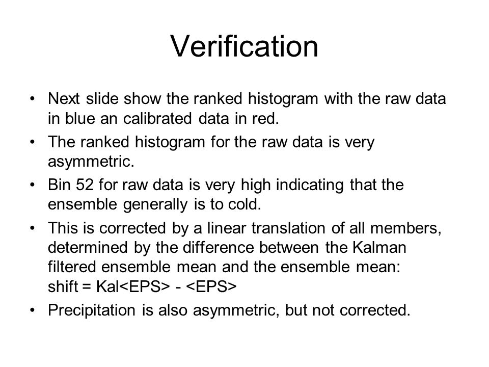 Verification Next slide show the ranked histogram with the raw data in blue an calibrated data in red.