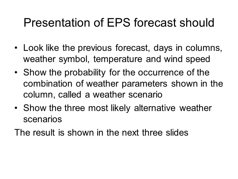 Look like the previous forecast, days in columns, weather symbol, temperature and wind speed Show the probability for the occurrence of the combination of weather parameters shown in the column, called a weather scenario Show the three most likely alternative weather scenarios The result is shown in the next three slides Presentation of EPS forecast should