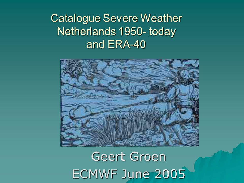 Catalogue Severe Weather Netherlands 1950- today and ERA-40 Geert Groen ECMWF June 2005
