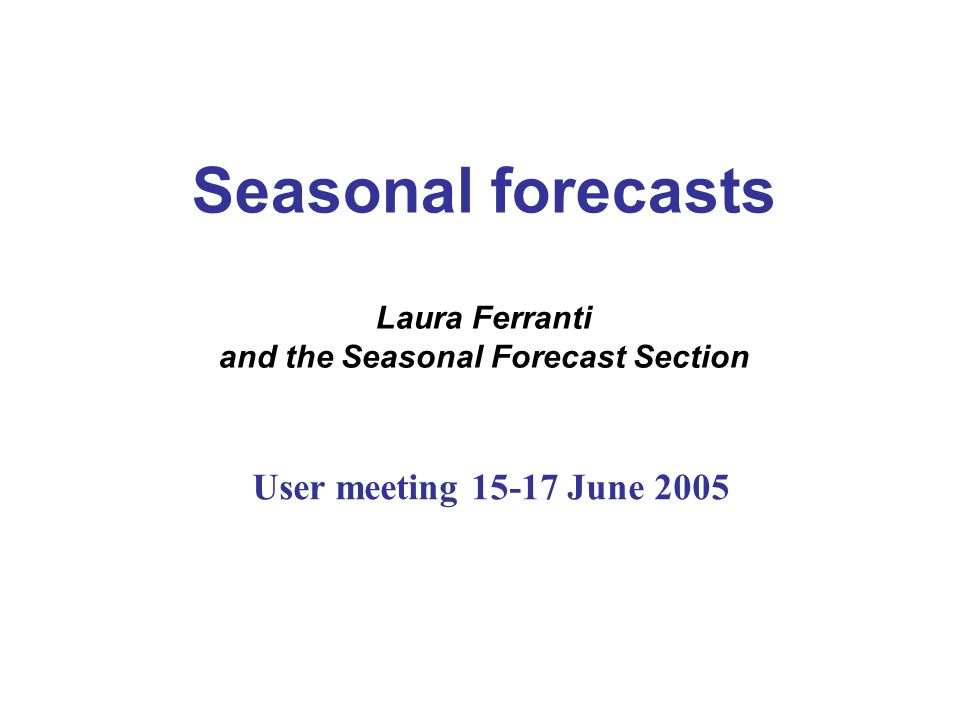 Seasonal forecasts Laura Ferranti and the Seasonal Forecast Section User meeting 15-17 June 2005