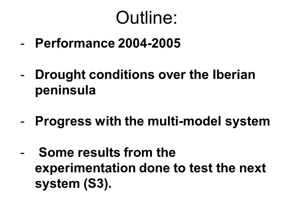 Outline: -Performance 2004-2005 -Drought conditions over the Iberian peninsula -Progress with the multi-model system - Some results from the experimentation done to test the next system (S3).