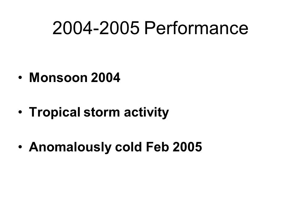 2004-2005 Performance Monsoon 2004 Tropical storm activity Anomalously cold Feb 2005