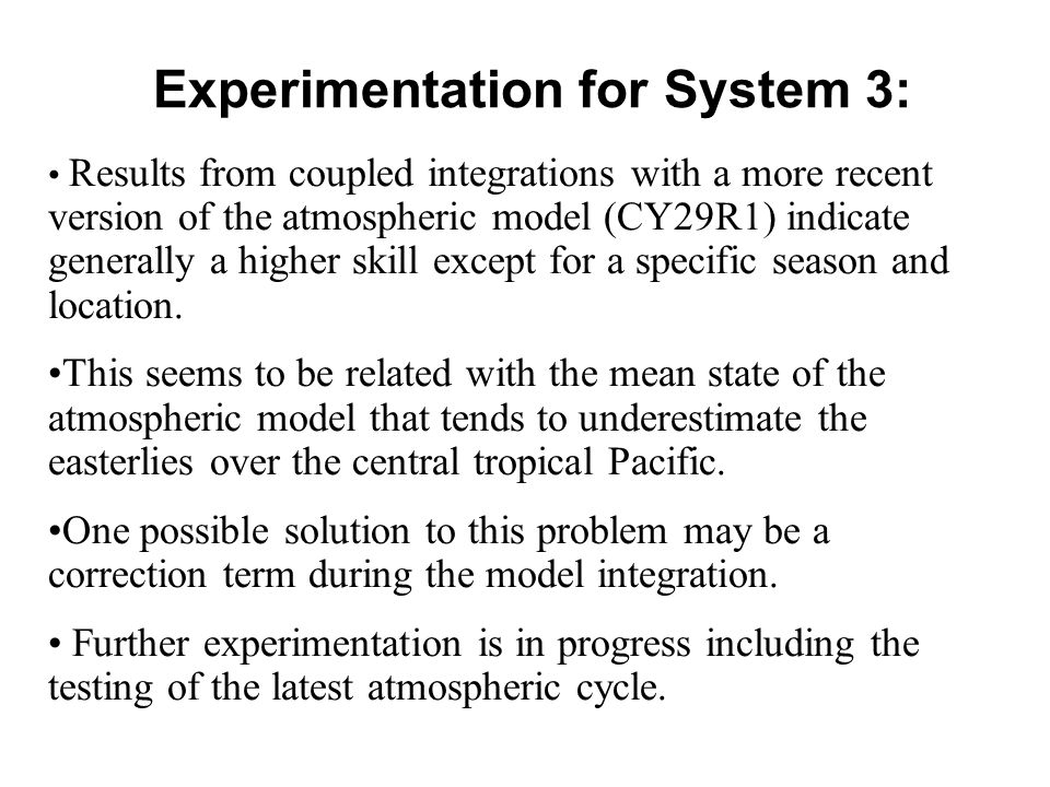 Experimentation for System 3: Results from coupled integrations with a more recent version of the atmospheric model (CY29R1) indicate generally a higher skill except for a specific season and location.