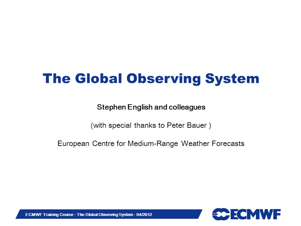 Slide 1 ECMWF Training Course - The Global Observing System - 04/2012 The Global Observing System Stephen English and colleagues (with special thanks to Peter Bauer ) European Centre for Medium-Range Weather Forecasts