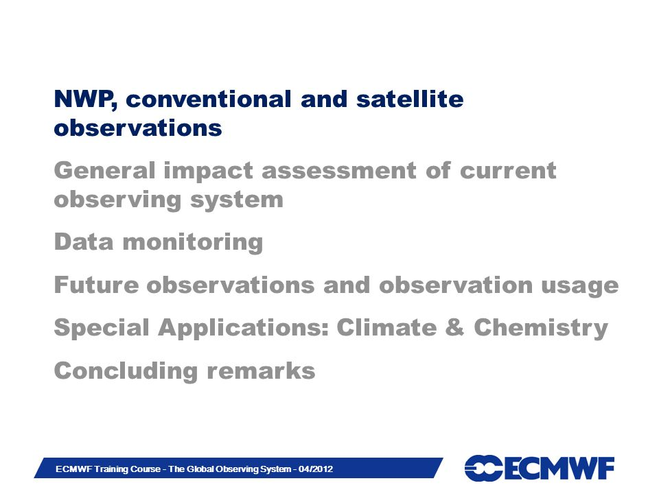 Slide 3 ECMWF Training Course - The Global Observing System - 04/2012 NWP, conventional and satellite observations General impact assessment of current observing system Data monitoring Future observations and observation usage Special Applications: Climate & Chemistry Concluding remarks