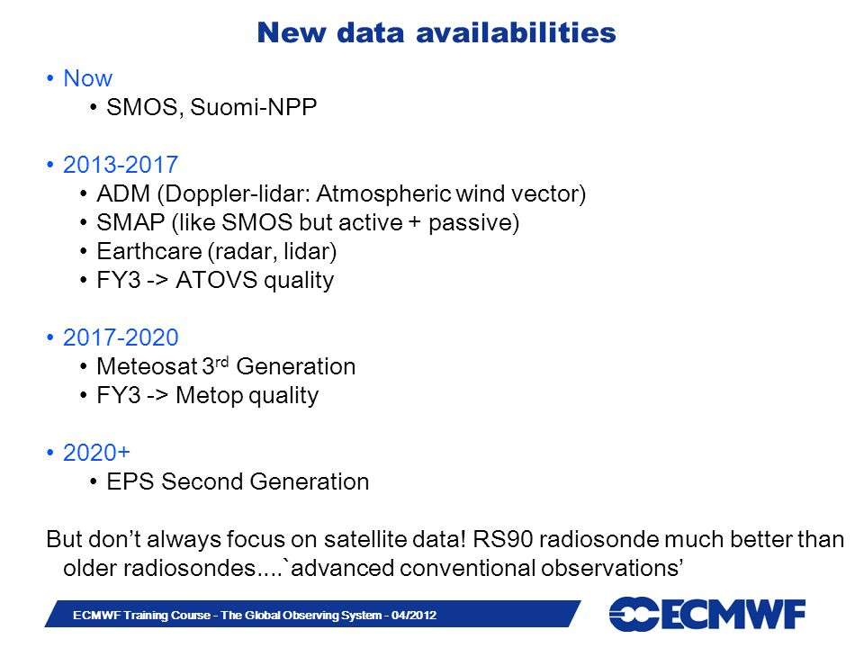 Slide 30 ECMWF Training Course - The Global Observing System - 04/2012 New data availabilities Now SMOS, Suomi-NPP 2013-2017 ADM (Doppler-lidar: Atmospheric wind vector) SMAP (like SMOS but active + passive) Earthcare (radar, lidar) FY3 -> ATOVS quality 2017-2020 Meteosat 3 rd Generation FY3 -> Metop quality 2020+ EPS Second Generation But dont always focus on satellite data.