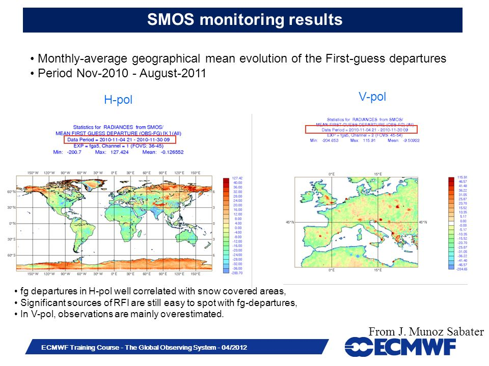 Slide 33 ECMWF Training Course - The Global Observing System - 04/2012 SMOS monitoring results H-pol V-pol Monthly-average geographical mean evolution of the First-guess departures Period Nov-2010 - August-2011 fg departures in H-pol well correlated with snow covered areas, Significant sources of RFI are still easy to spot with fg-departures, In V-pol, observations are mainly overestimated.