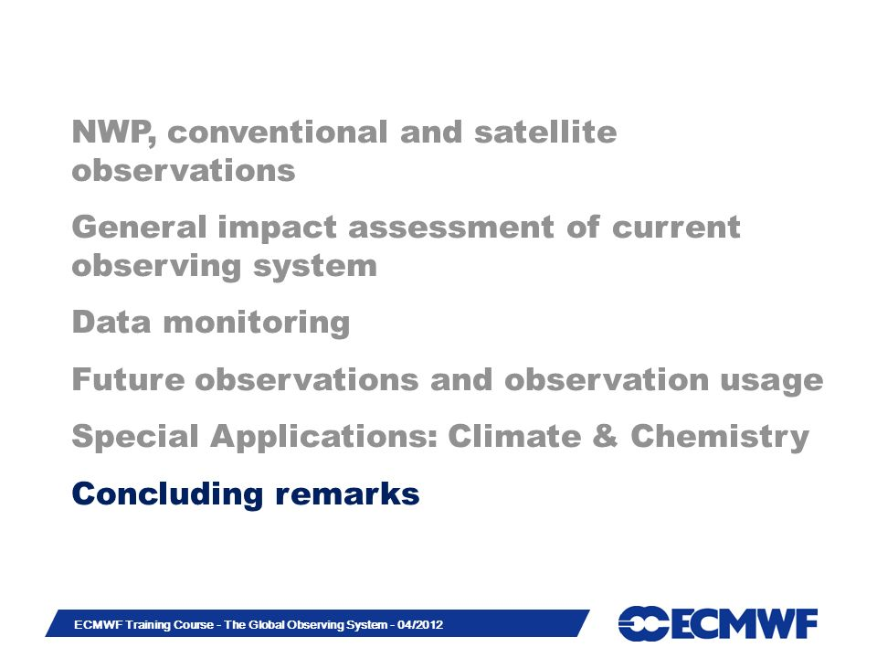 Slide 44 ECMWF Training Course - The Global Observing System - 04/2012 NWP, conventional and satellite observations General impact assessment of current observing system Data monitoring Future observations and observation usage Special Applications: Climate & Chemistry Concluding remarks