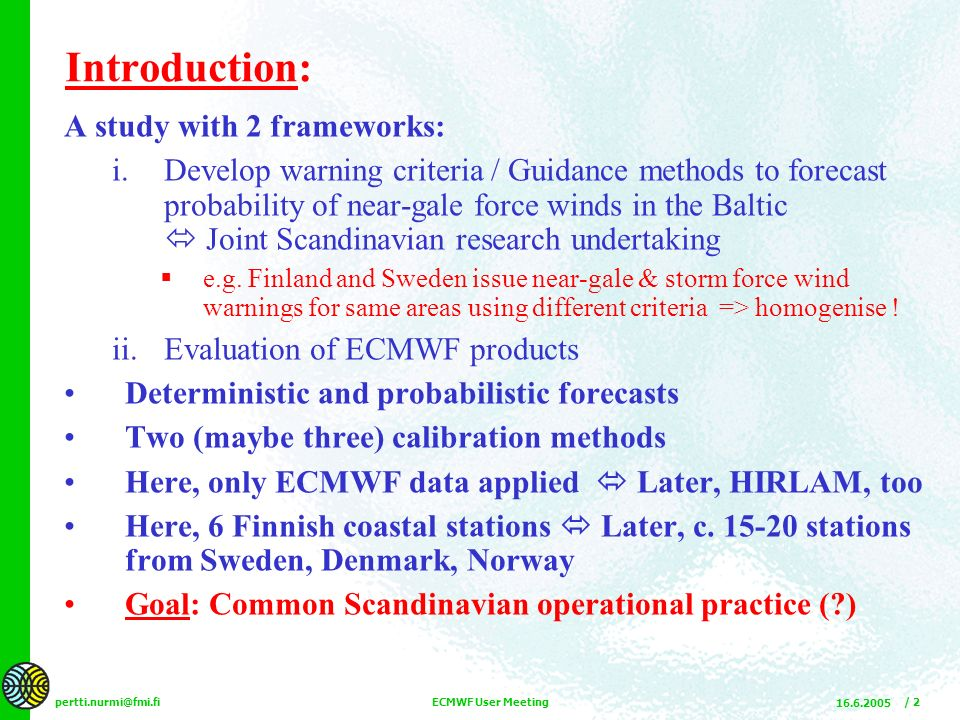 pertti.nurmi@fmi.fi 16.6.2005 ECMWF User Meeting / 23 Probabilistic FCs: Brier Skill w.r.t to FC lead time 987_Kalbåda Brier Score: BS = ( 1/n ) Σ ( p i – o i ) 2 – Common accuracy measure of prob fcs – o i is binary (0 or 1) – Analogous to MSE in probability space – A quadratic scoring rule Sensitive to large forecast errors .