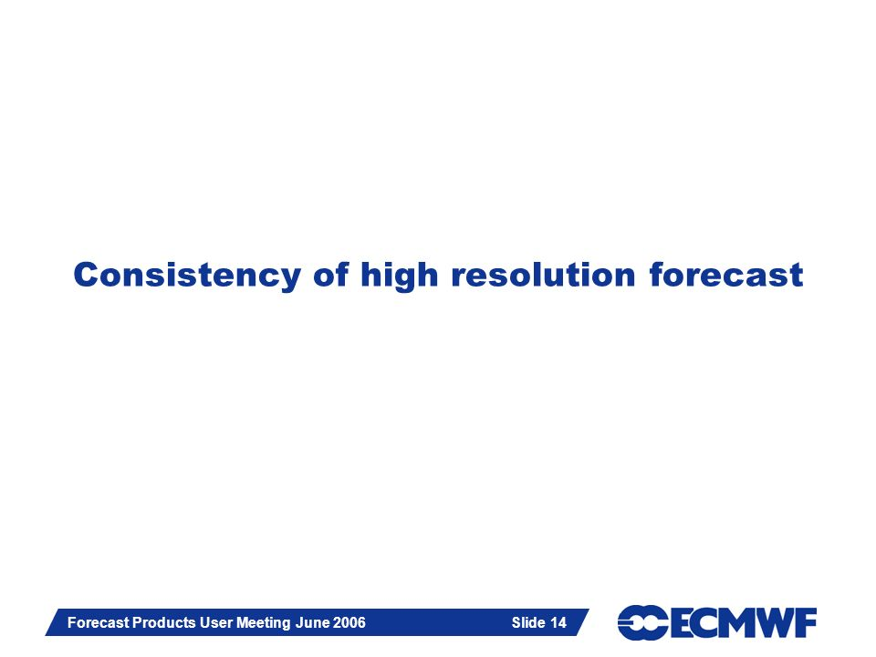 Slide 14 Forecast Products User Meeting June 2006 Slide 14 Consistency of high resolution forecast